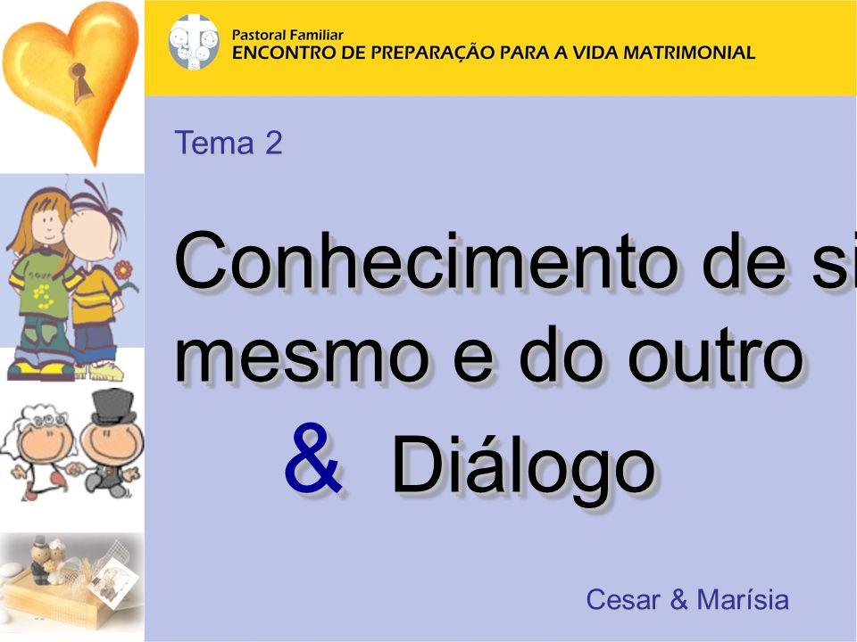 Conhecimento de si mesmo e do outro & Diálogo & Diálogo Conhecimento de si mesmo e do outro & Diálogo & Diálogo Cesar & Marísia Tema 2
