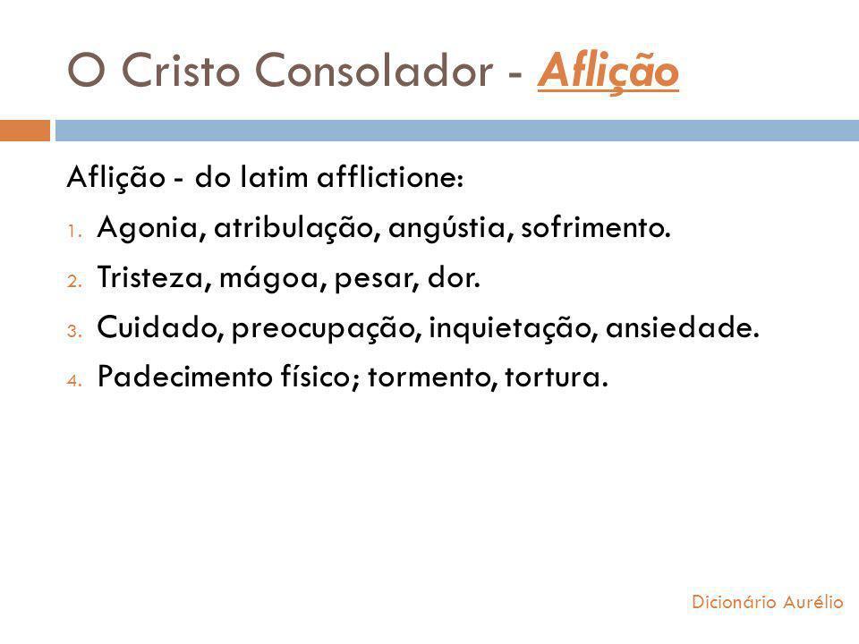 O Cristo Consolador - Aflição Dicionário Aurélio Aflição - do latim afflictione: 1. Agonia, atribulação, angústia, sofrimento. 2. Tristeza, mágoa, pes