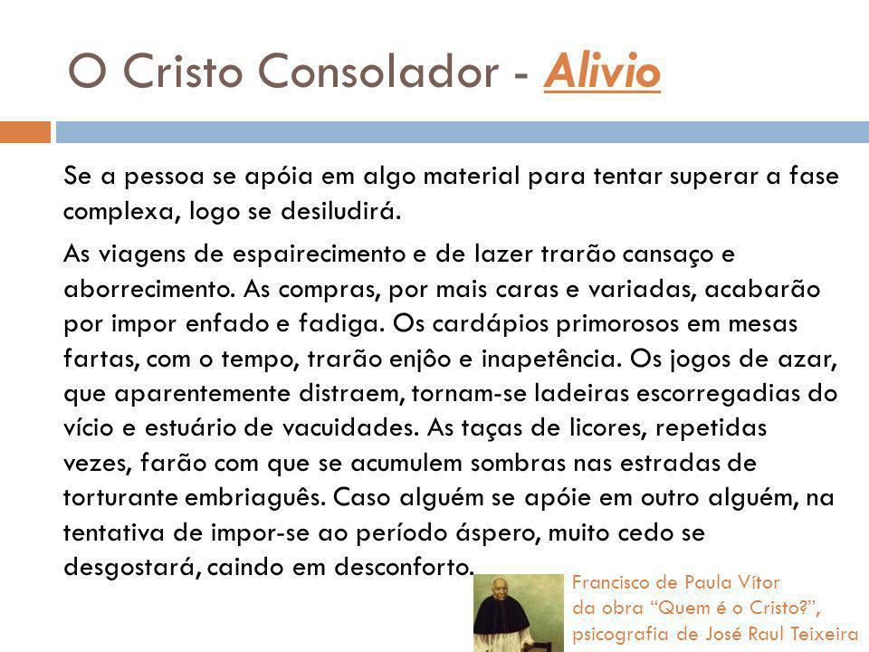O Cristo Consolador - Alivio Se a pessoa se apóia em algo material para tentar superar a fase complexa, logo se desiludirá. As viagens de espairecimen