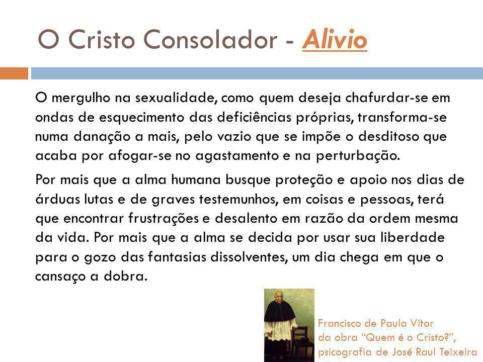 O Cristo Consolador - Alivio O mergulho na sexualidade, como quem deseja chafurdar-se em ondas de esquecimento das deficiências próprias, transforma-s