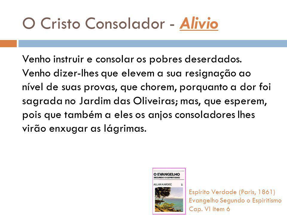 O Cristo Consolador - Alivio Venho instruir e consolar os pobres deserdados. Venho dizer-lhes que elevem a sua resignação ao nível de suas provas, que