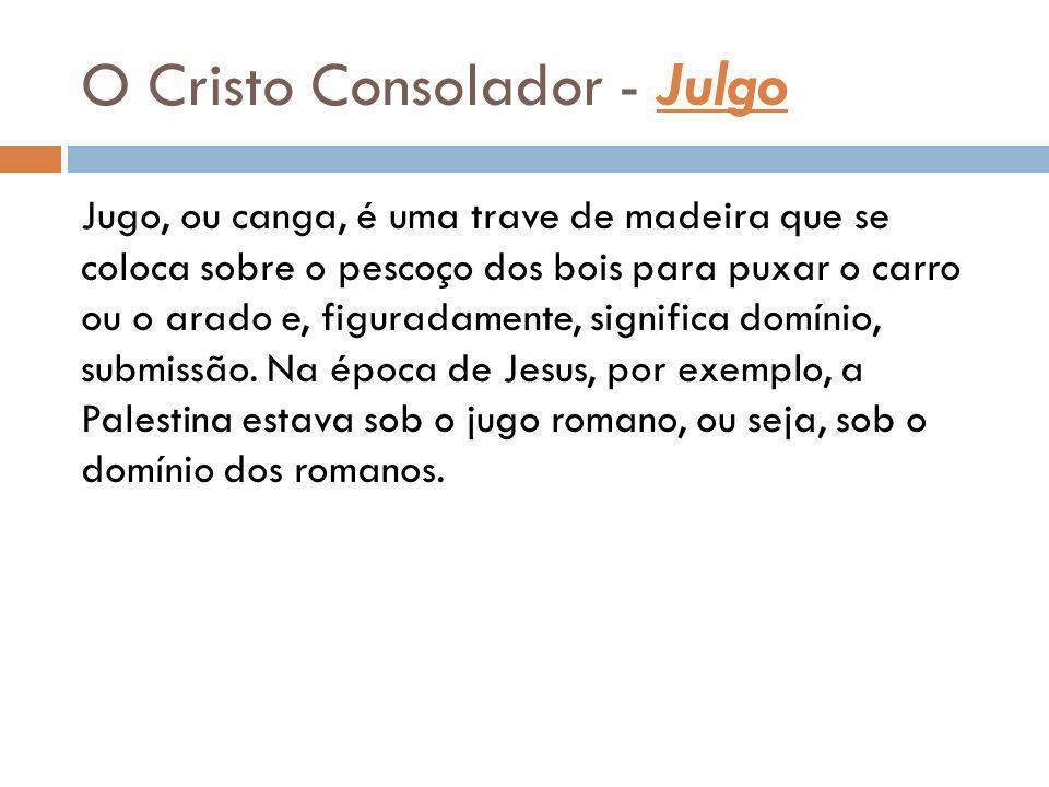 O Cristo Consolador - Julgo Jugo, ou canga, é uma trave de madeira que se coloca sobre o pescoço dos bois para puxar o carro ou o arado e, figuradamen