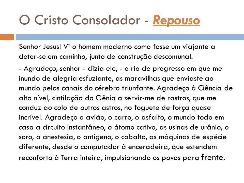 O Cristo Consolador - Repouso Senhor Jesus! Vi o homem moderno como fosse um viajante a deter-se em caminho, junto de construção descomunal. - Agradeç
