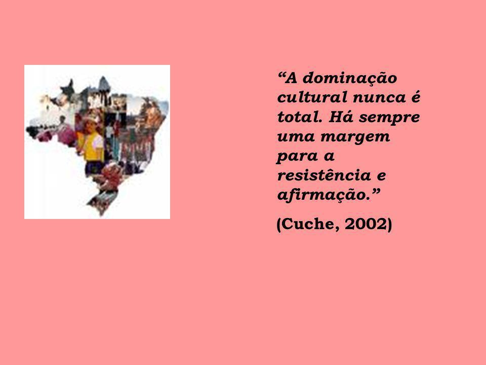A dominação cultural nunca é total. Há sempre uma margem para a resistência e afirmação. (Cuche, 2002)