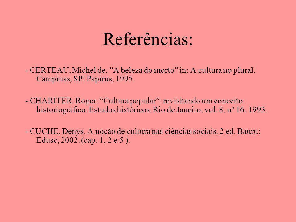 Referências: - CERTEAU, Michel de. A beleza do morto in: A cultura no plural. Campinas, SP: Papirus, 1995. - CHARITER. Roger. Cultura popular: revisit