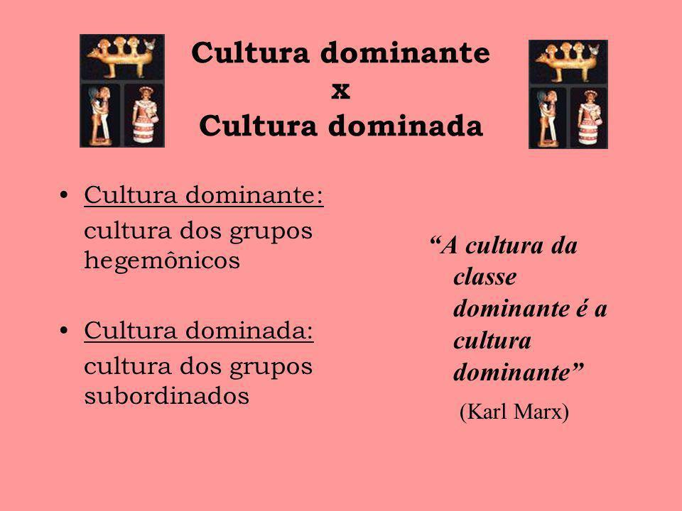 Cultura dominante x Cultura dominada Cultura dominante: cultura dos grupos hegemônicos Cultura dominada: cultura dos grupos subordinados A cultura da