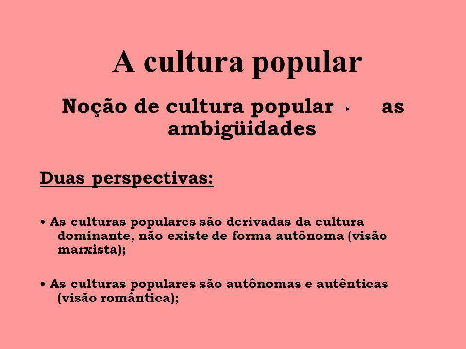A cultura popular Noção de cultura popular as ambigüidades Duas perspectivas: As culturas populares são derivadas da cultura dominante, não existe de