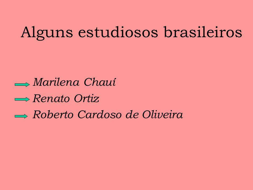 Alguns estudiosos brasileiros Marilena Chauí Renato Ortiz Roberto Cardoso de Oliveira