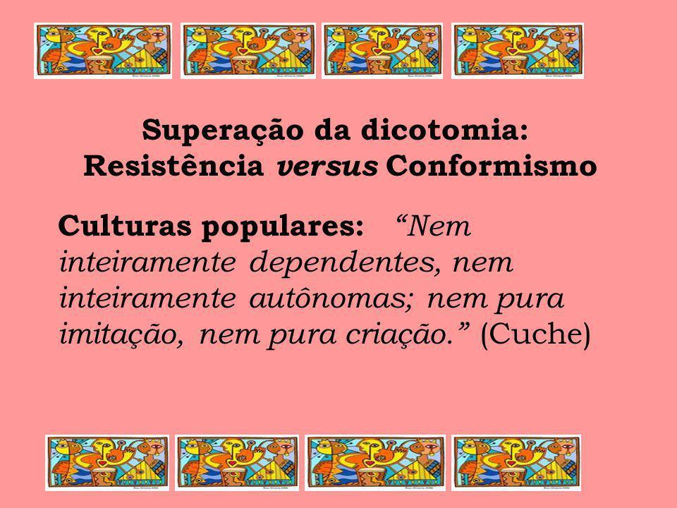 Superação da dicotomia: Resistência versus Conformismo Culturas populares: Nem inteiramente dependentes, nem inteiramente autônomas; nem pura imitação