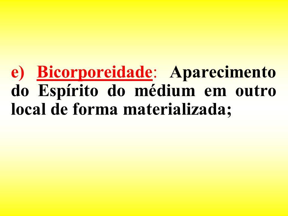 e) Bicorporeidade: Aparecimento do Espírito do médium em outro local de forma materializada;