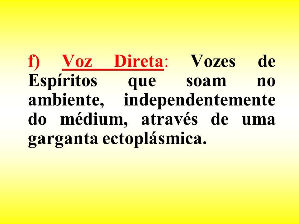 f) Voz Direta: Vozes de Espíritos que soam no ambiente, independentemente do médium, através de uma garganta ectoplásmica.