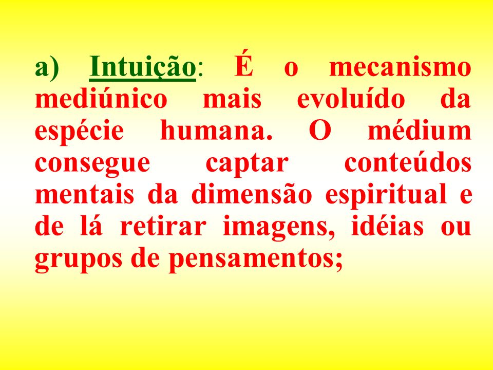 a) Intuição: É o mecanismo mediúnico mais evoluído da espécie humana. O médium consegue captar conteúdos mentais da dimensão espiritual e de lá retira