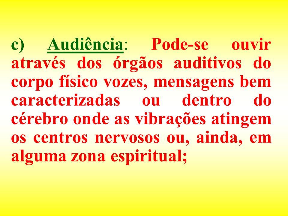 c) Audiência: Pode-se ouvir através dos órgãos auditivos do corpo físico vozes, mensagens bem caracterizadas ou dentro do cérebro onde as vibrações at