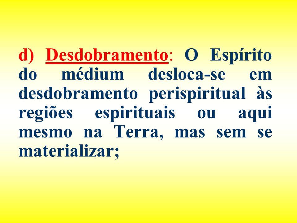 d) Desdobramento: O Espírito do médium desloca-se em desdobramento perispiritual às regiões espirituais ou aqui mesmo na Terra, mas sem se materializa