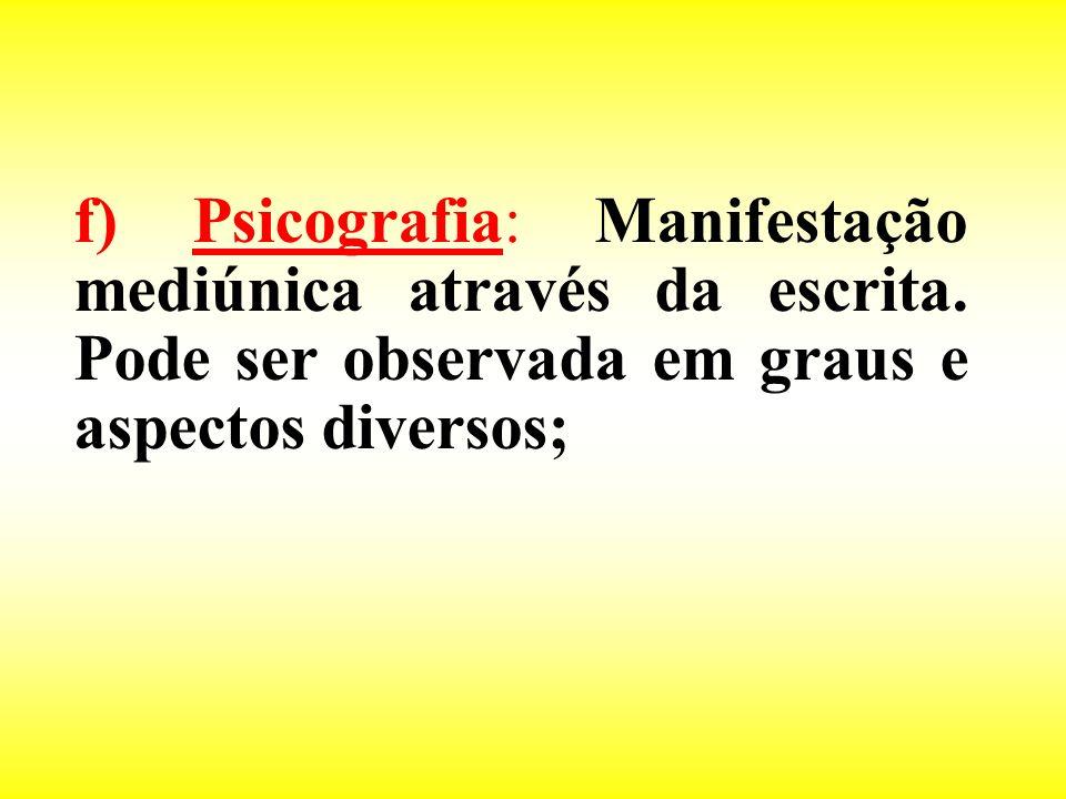 f) Psicografia: Manifestação mediúnica através da escrita. Pode ser observada em graus e aspectos diversos;