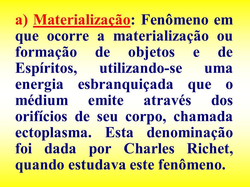a) Materialização: Fenômeno em que ocorre a materialização ou formação de objetos e de Espíritos, utilizando-se uma energia esbranquiçada que o médium