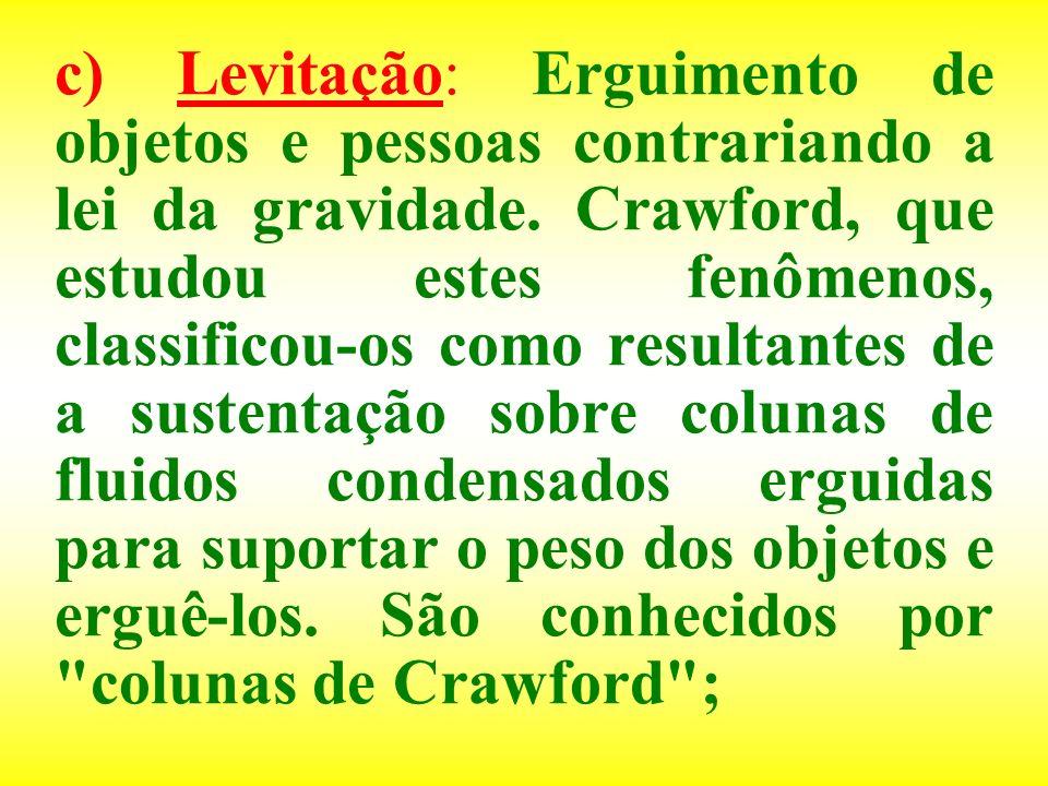 c) Levitação: Erguimento de objetos e pessoas contrariando a lei da gravidade. Crawford, que estudou estes fenômenos, classificou-os como resultantes