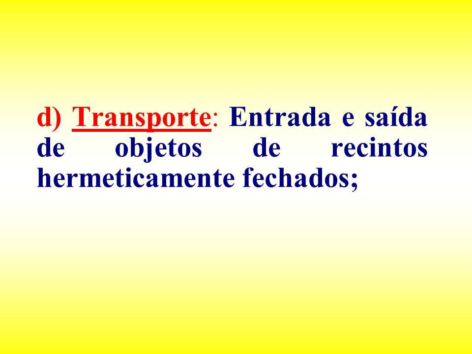 d) Transporte: Entrada e saída de objetos de recintos hermeticamente fechados;