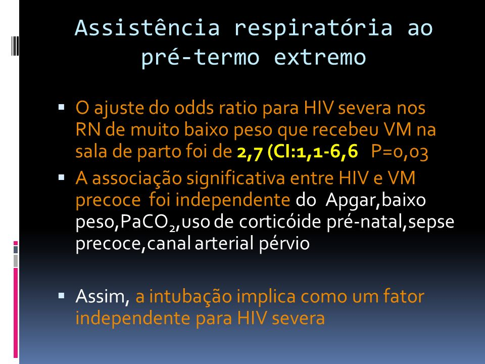 PaCO2 Lindner et al, em uma triagem prospectiva, demonstraram que o aumento da PaCO2 não está associada com HIV nos RN de muito baixo peso que suportaram o CPAP Em outra linha, RN intubados não controlam os níveis de PaCO2,que são ajustados pelos médicos Assistência respiratória ao pré-termo extremo