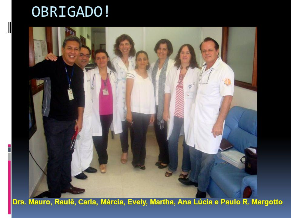 OBRIGADO! Drs. Mauro, Raulê, Carla, Márcia, Evely, Martha, Ana Lúcia e Paulo R. Margotto