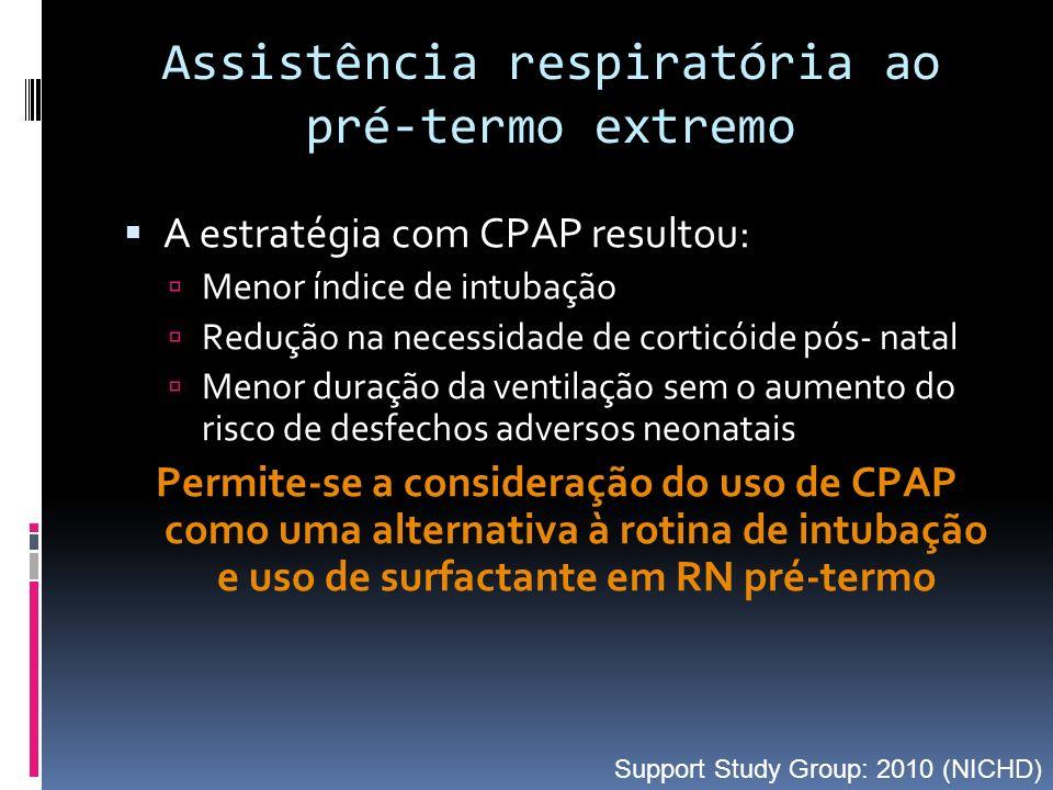A estratégia com CPAP resultou: Menor índice de intubação Redução na necessidade de corticóide pós- natal Menor duração da ventilação sem o aumento do risco de desfechos adversos neonatais Permite-se a consideração do uso de CPAP como uma alternativa à rotina de intubação e uso de surfactante em RN pré-termo Assistência respiratória ao pré-termo extremo Support Study Group: 2010 (NICHD)