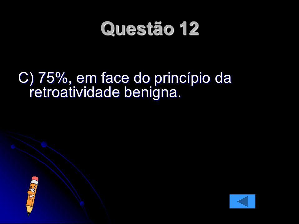 C) 75%, em face do princípio da retroatividade benigna. Questão 12