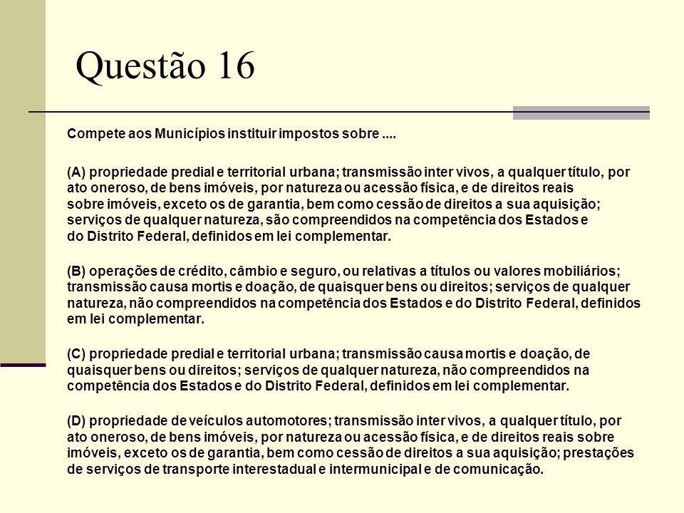 Questão 16 Compete aos Municípios instituir impostos sobre....