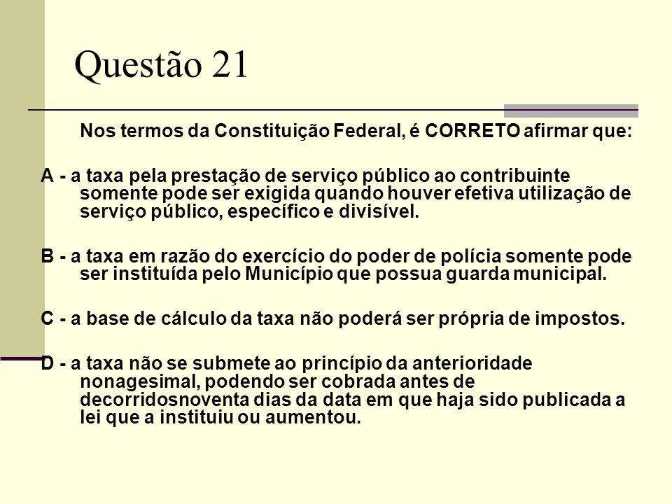 Questão 21 Nos termos da Constituição Federal, é CORRETO afirmar que: A - a taxa pela prestação de serviço público ao contribuinte somente pode ser exigida quando houver efetiva utilização de serviço público, específico e divisível.