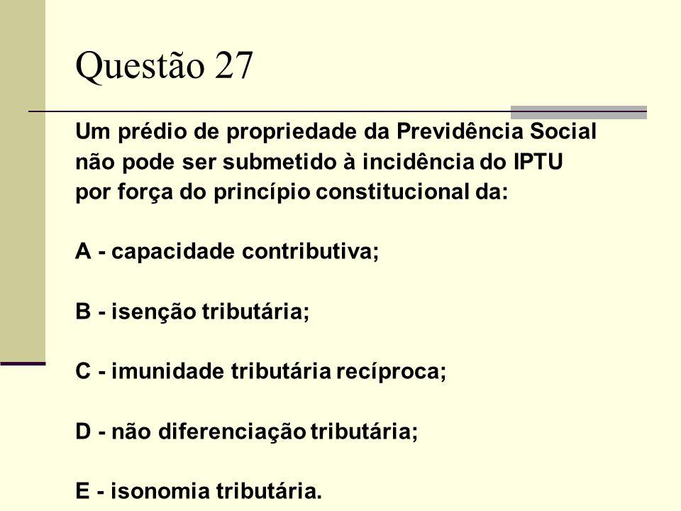 Questão 27 Um prédio de propriedade da Previdência Social não pode ser submetido à incidência do IPTU por força do princípio constitucional da: A - capacidade contributiva; B - isenção tributária; C - imunidade tributária recíproca; D - não diferenciação tributária; E - isonomia tributária.