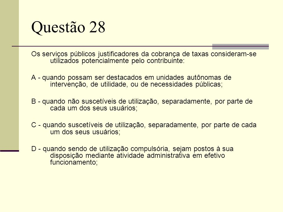 Questão 28 Os serviços públicos justificadores da cobrança de taxas consideram-se utilizados potencialmente pelo contribuinte: A - quando possam ser destacados em unidades autônomas de intervenção, de utilidade, ou de necessidades públicas; B - quando não suscetíveis de utilização, separadamente, por parte de cada um dos seus usuários; C - quando suscetíveis de utilização, separadamente, por parte de cada um dos seus usuários; D - quando sendo de utilização compulsória, sejam postos à sua disposição mediante atividade administrativa em efetivo funcionamento;