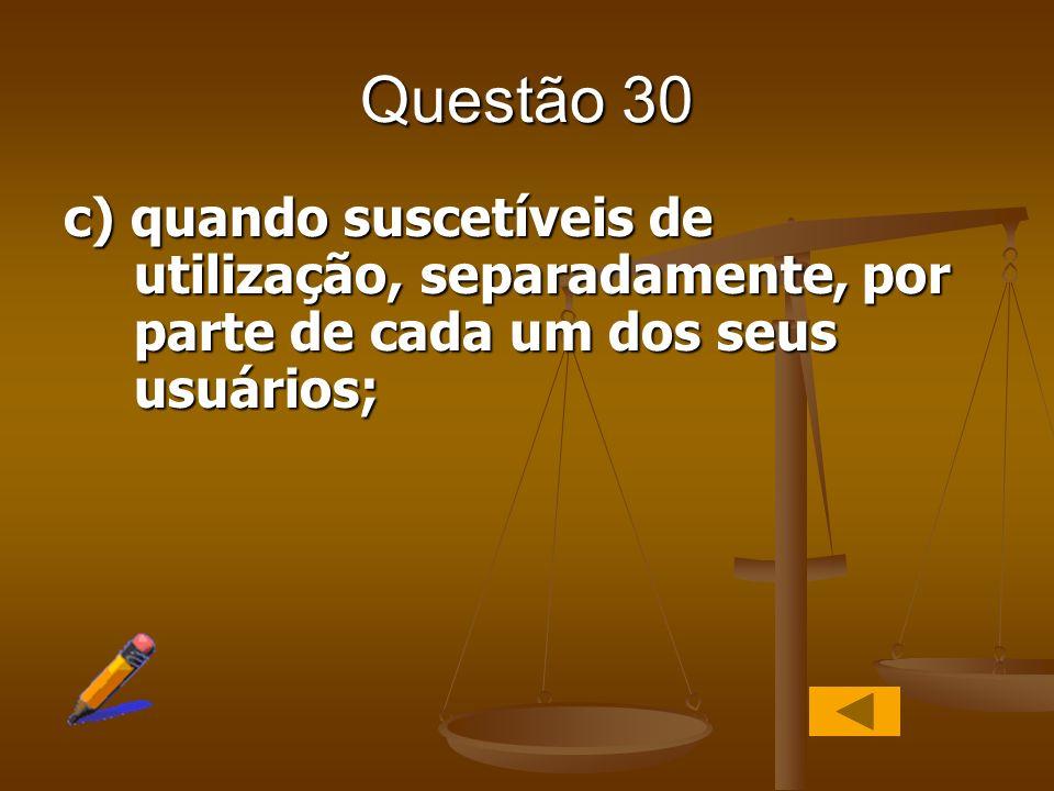 Questão 30 c) quando suscetíveis de utilização, separadamente, por parte de cada um dos seus usuários;