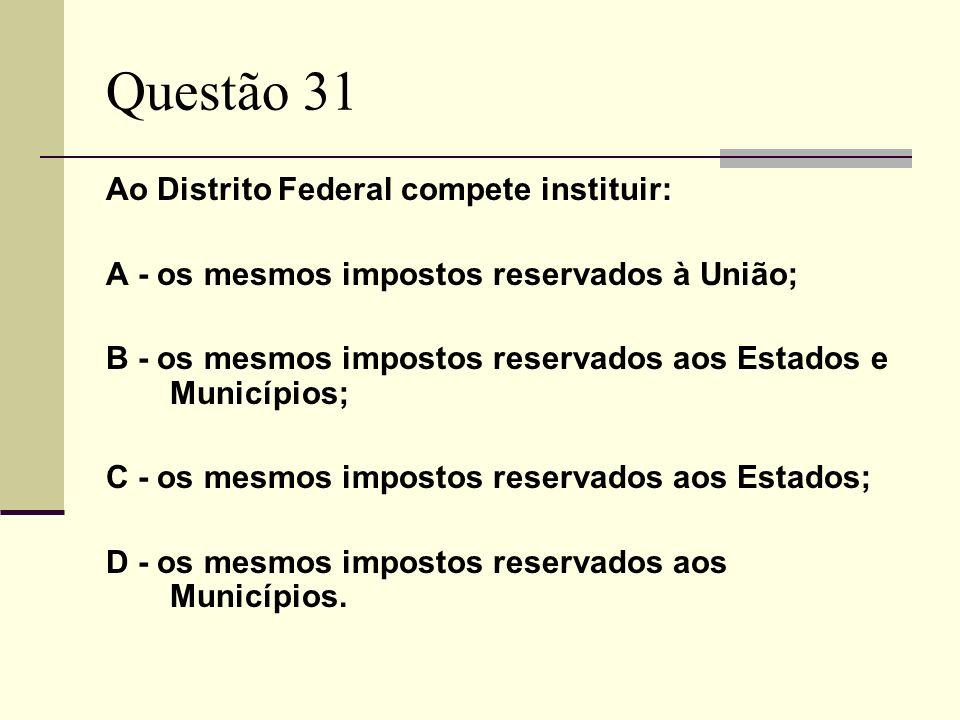 Questão 31 Ao Distrito Federal compete instituir: A - os mesmos impostos reservados à União; B - os mesmos impostos reservados aos Estados e Municípios; C - os mesmos impostos reservados aos Estados; D - os mesmos impostos reservados aos Municípios.