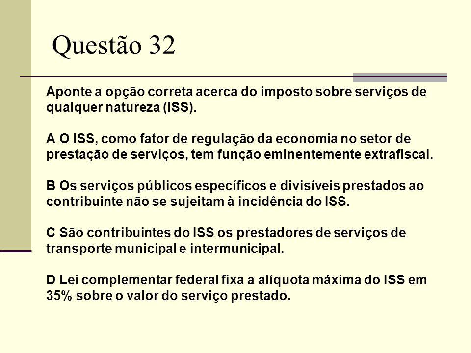 Questão 32 Aponte a opção correta acerca do imposto sobre serviços de qualquer natureza (ISS).