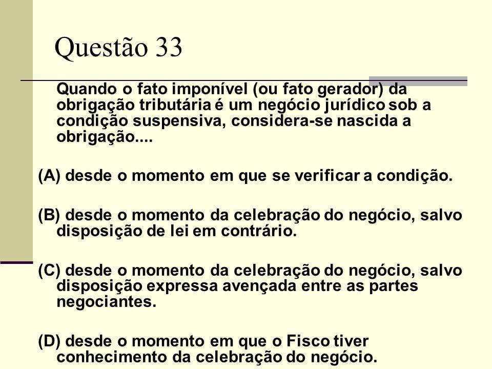 Questão 33 Quando o fato imponível (ou fato gerador) da obrigação tributária é um negócio jurídico sob a condição suspensiva, considera-se nascida a obrigação....