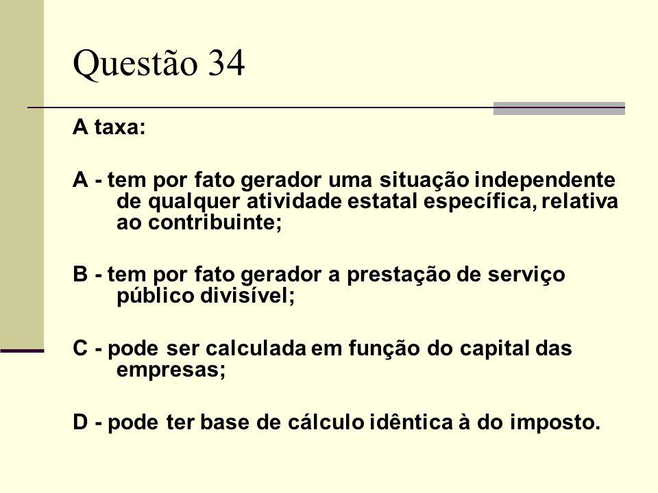 Questão 34 A taxa: A - tem por fato gerador uma situação independente de qualquer atividade estatal específica, relativa ao contribuinte; B - tem por fato gerador a prestação de serviço público divisível; C - pode ser calculada em função do capital das empresas; D - pode ter base de cálculo idêntica à do imposto.