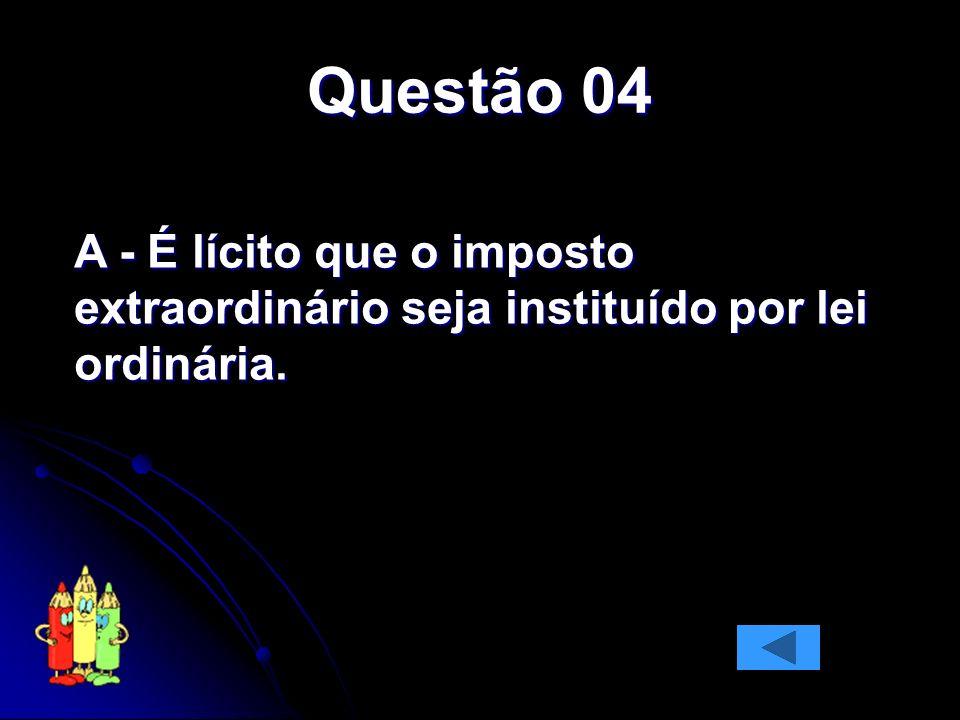 Questão 04 A - É lícito que o imposto extraordinário seja instituído por lei ordinária.