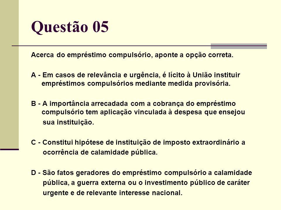 Questão 05 Acerca do empréstimo compulsório, aponte a opção correta. A - Em casos de relevância e urgência, é lícito à União instituir empréstimos com