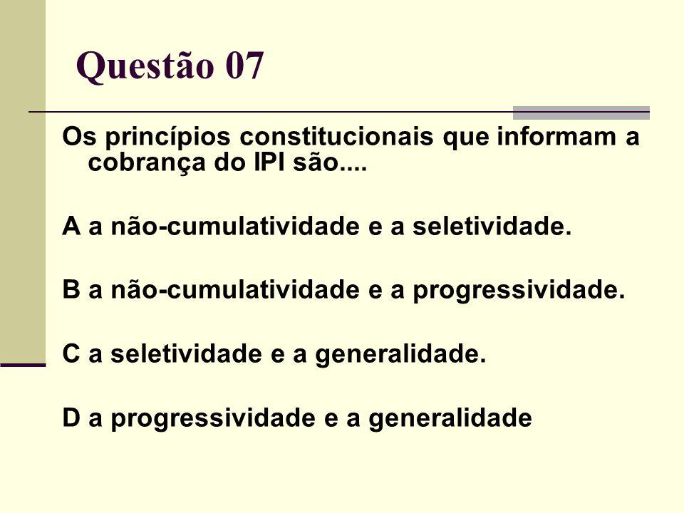 Questão 07 Os princípios constitucionais que informam a cobrança do IPI são.... A a não-cumulatividade e a seletividade. B a não-cumulatividade e a pr