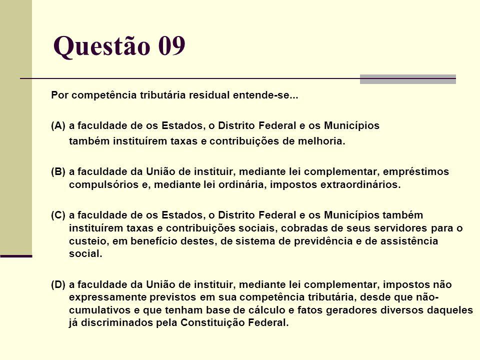 Questão 09 Por competência tributária residual entende-se... (A) a faculdade de os Estados, o Distrito Federal e os Municípios também instituírem taxa