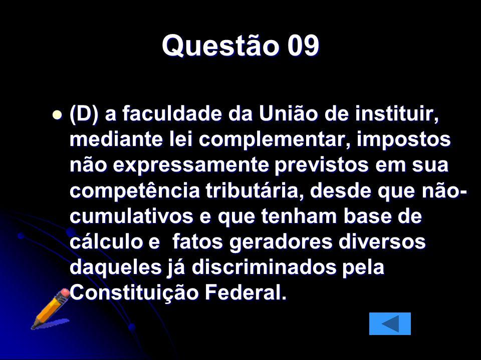 Questão 09 (D) a faculdade da União de instituir, mediante lei complementar, impostos não expressamente previstos em sua competência tributária, desde