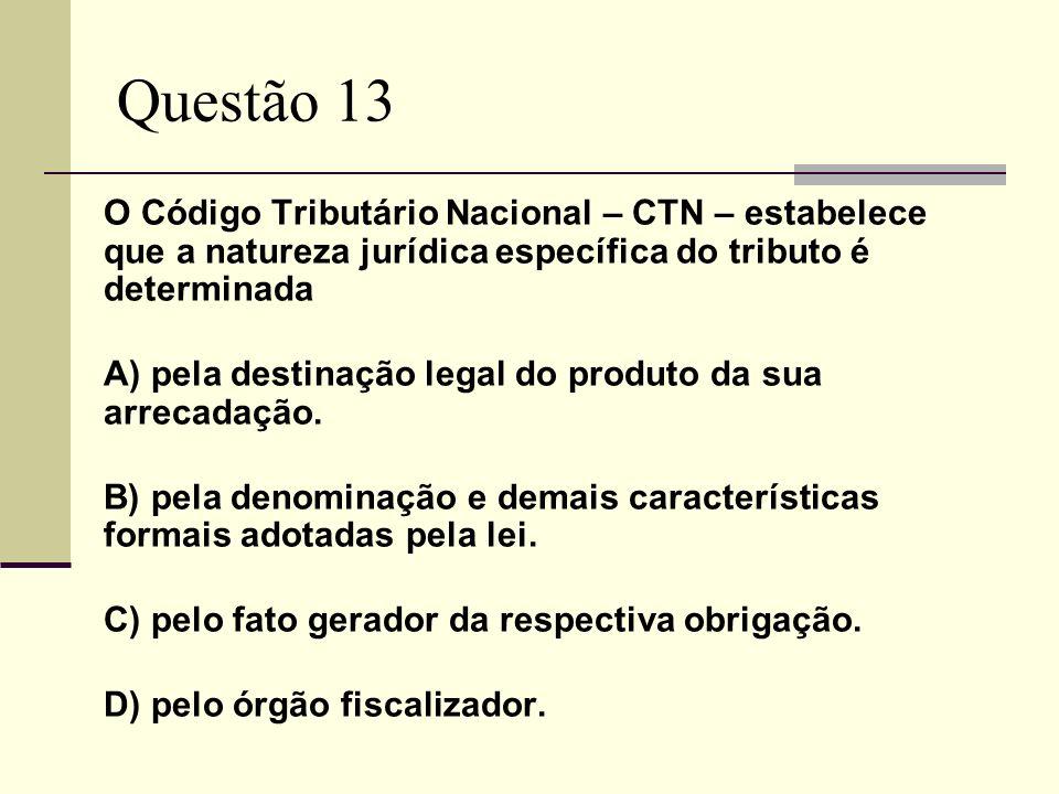 Questão 13 O Código Tributário Nacional – CTN – estabelece que a natureza jurídica específica do tributo é determinada A) pela destinação legal do pro