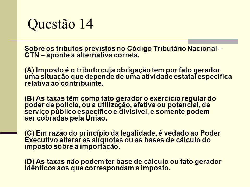 Questão 14 Sobre os tributos previstos no Código Tributário Nacional – CTN – aponte a alternativa correta. (A) Imposto é o tributo cuja obrigação tem