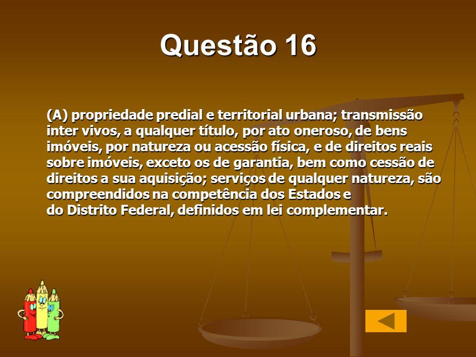 Questão 16 (A) propriedade predial e territorial urbana; transmissão inter vivos, a qualquer título, por ato oneroso, de bens imóveis, por natureza ou