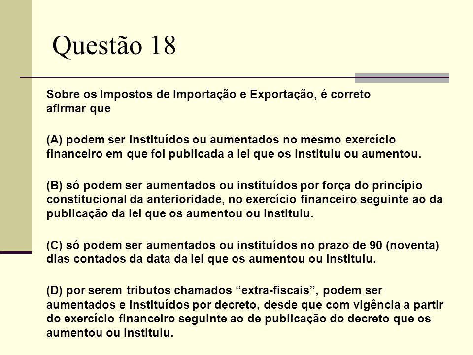 Questão 18 Sobre os Impostos de Importação e Exportação, é correto afirmar que (A) podem ser instituídos ou aumentados no mesmo exercício financeiro e