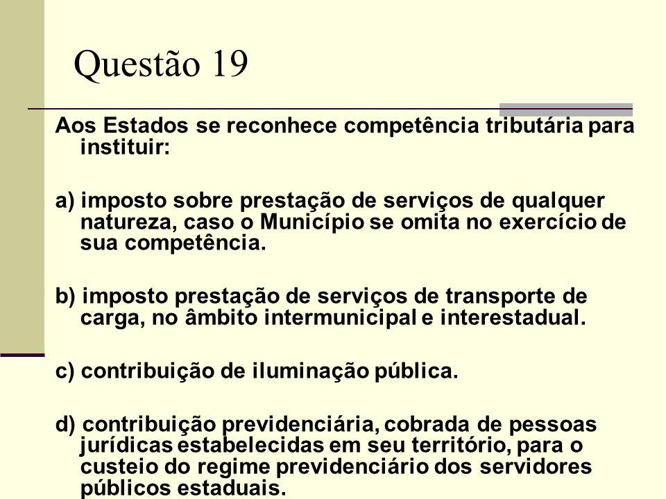 Questão 19 Aos Estados se reconhece competência tributária para instituir: a) imposto sobre prestação de serviços de qualquer natureza, caso o Municíp