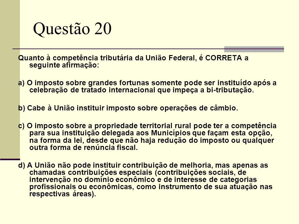 Questão 20 Quanto à competência tributária da União Federal, é CORRETA a seguinte afirmação: a) O imposto sobre grandes fortunas somente pode ser inst