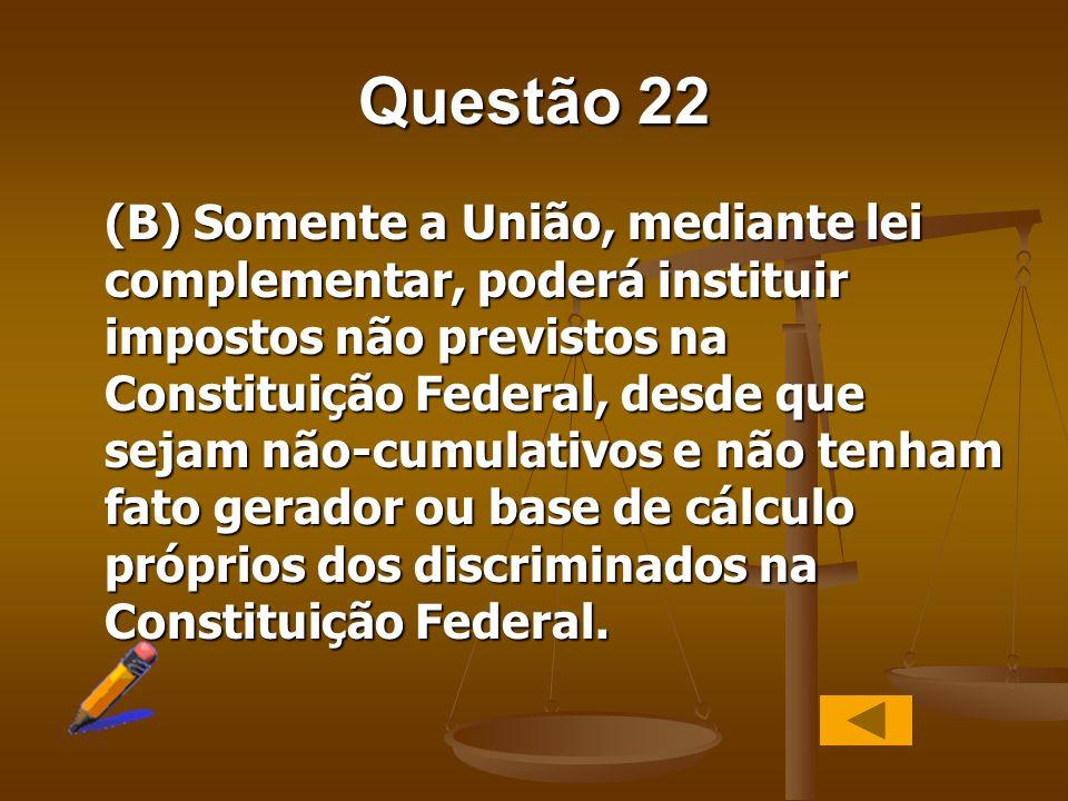 Questão 22 (B) Somente a União, mediante lei complementar, poderá instituir impostos não previstos na Constituição Federal, desde que sejam não-cumula