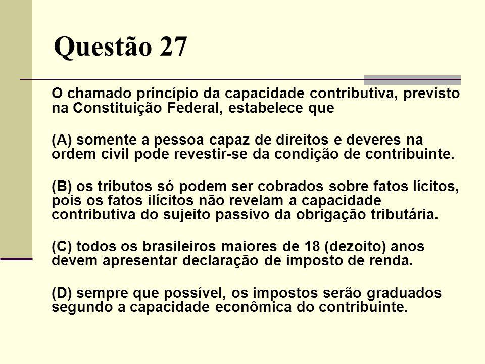 Questão 27 O chamado princípio da capacidade contributiva, previsto na Constituição Federal, estabelece que (A) somente a pessoa capaz de direitos e d