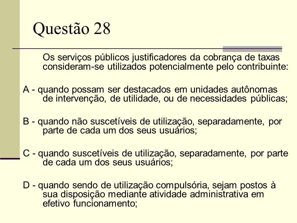 Questão 28 Os serviços públicos justificadores da cobrança de taxas consideram-se utilizados potencialmente pelo contribuinte: A - quando possam ser d