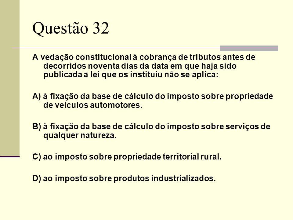 Questão 32 A vedação constitucional à cobrança de tributos antes de decorridos noventa dias da data em que haja sido publicada a lei que os instituiu